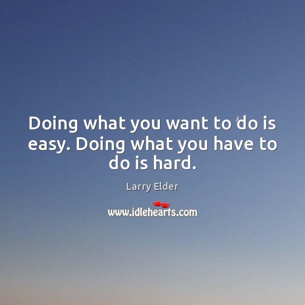 Doing what you want to do is easy. Doing what you have to do is hard. Image