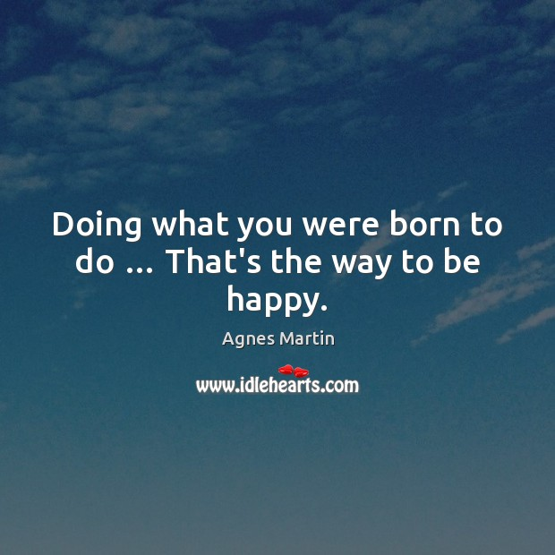 Image, Doing what you were born to do … That's the way to be happy.