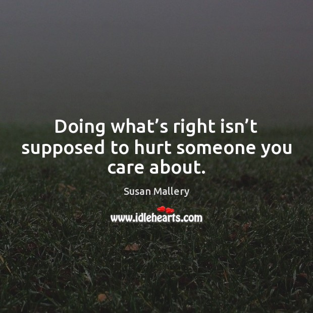 Doing what's right isn't supposed to hurt someone you care about. Susan Mallery Picture Quote