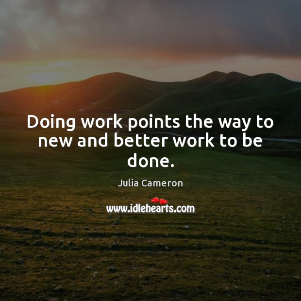 Doing work points the way to new and better work to be done. Julia Cameron Picture Quote