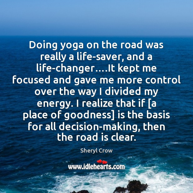 Doing yoga on the road was really a life-saver, and a life-changer…. Sheryl Crow Picture Quote