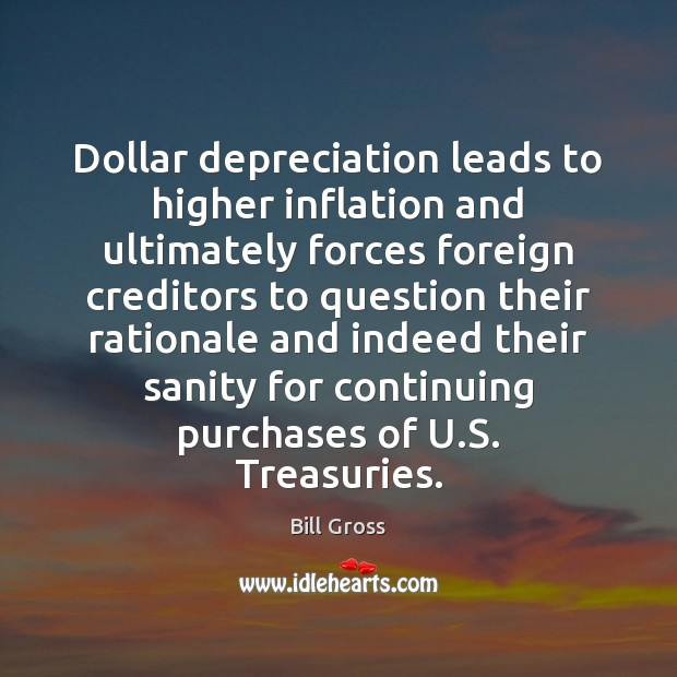 Dollar depreciation leads to higher inflation and ultimately forces foreign creditors to Bill Gross Picture Quote