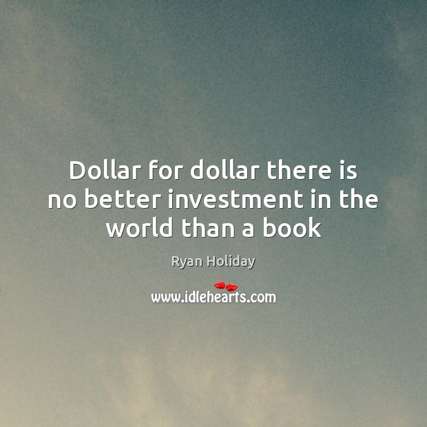 Dollar for dollar there is no better investment in the world than a book Investment Quotes Image