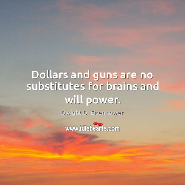 Image, Dollars and guns are no substitutes for brains and will power.