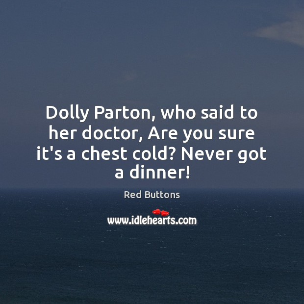 Dolly Parton, who said to her doctor, Are you sure it's a chest cold? Never got a dinner! Red Buttons Picture Quote