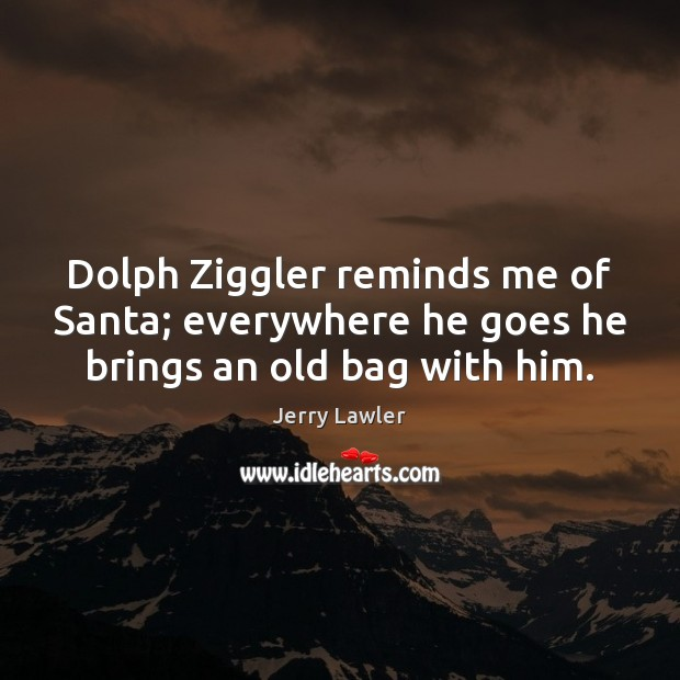 Image, Dolph Ziggler reminds me of Santa; everywhere he goes he brings an old bag with him.