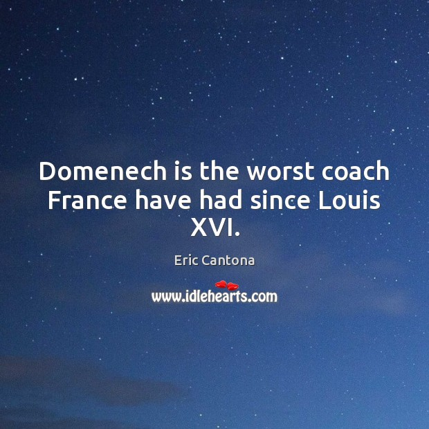Domenech is the worst coach France have had since Louis XVI. Eric Cantona Picture Quote