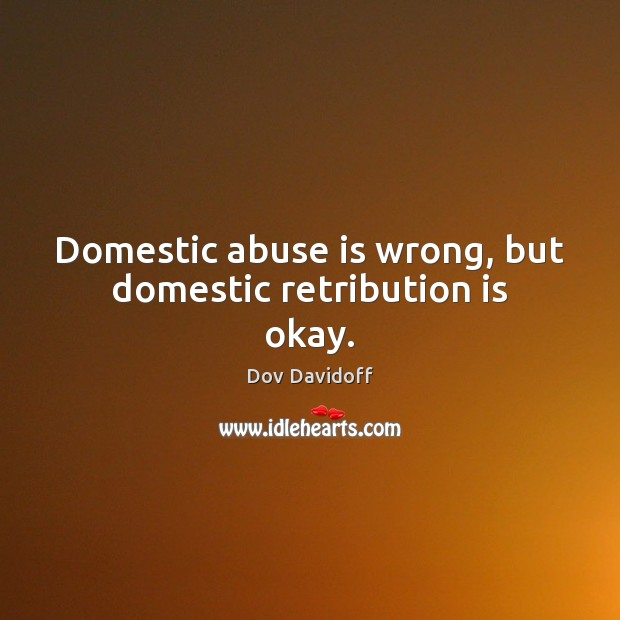 Domestic abuse is wrong, but domestic retribution is okay. Dov Davidoff Picture Quote
