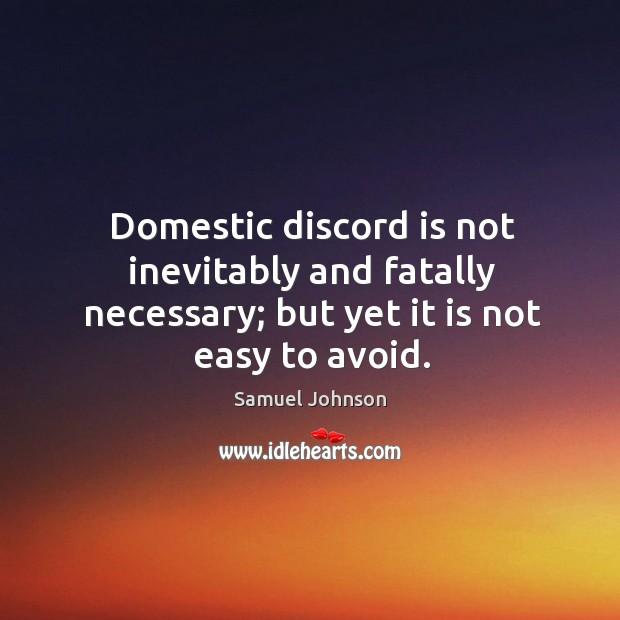 Domestic discord is not inevitably and fatally necessary; but yet it is not easy to avoid. Image