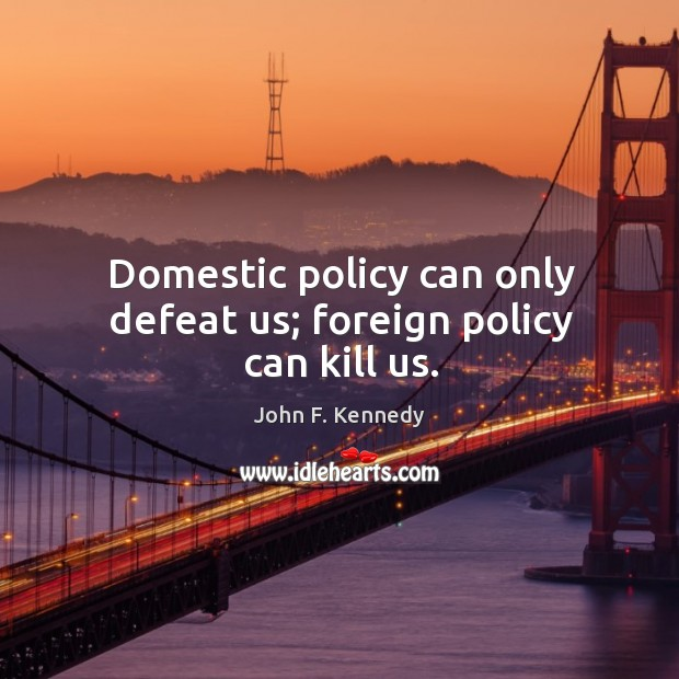Domestic policy can only defeat us; foreign policy can kill us. Image