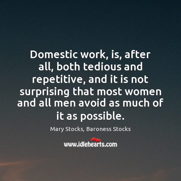 Domestic work, is, after all, both tedious and repetitive, and it is Image