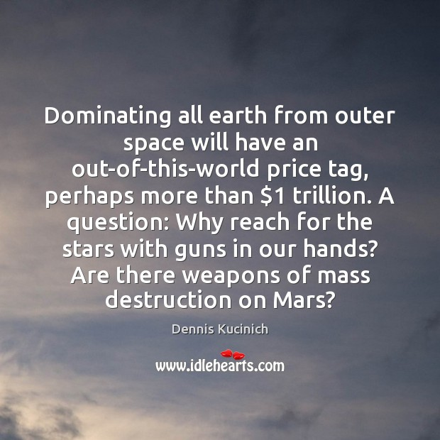 Dominating all earth from outer space will have an out-of-this-world price tag, Dennis Kucinich Picture Quote