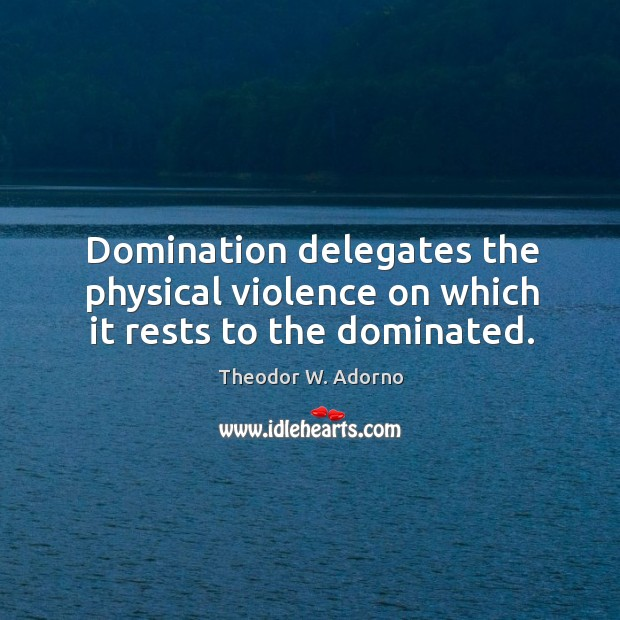 Domination delegates the physical violence on which it rests to the dominated. Theodor W. Adorno Picture Quote