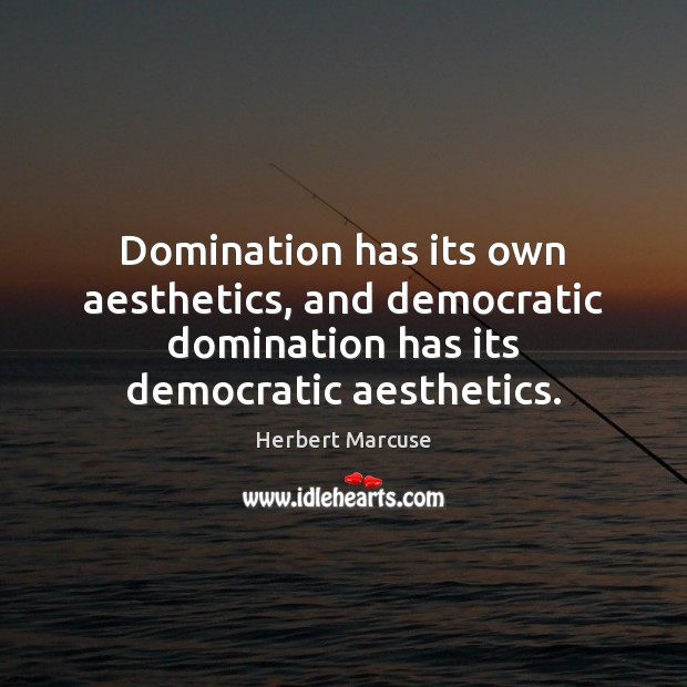 Domination has its own aesthetics, and democratic domination has its democratic aesthetics. Herbert Marcuse Picture Quote