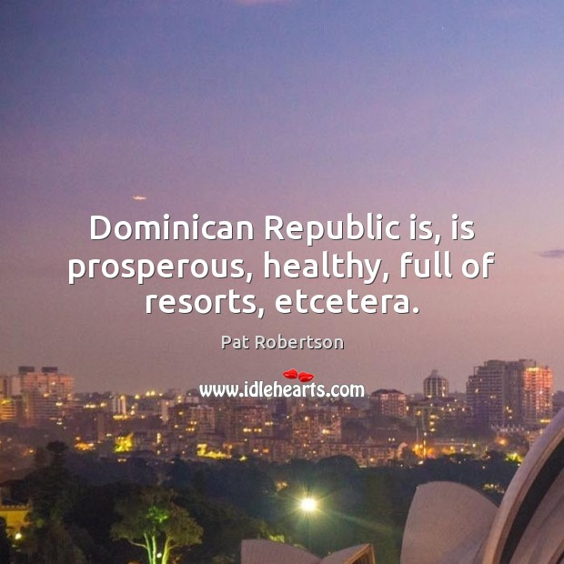 Dominican Republic is, is prosperous, healthy, full of resorts, etcetera. Pat Robertson Picture Quote