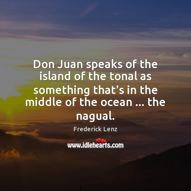Don Juan speaks of the island of the tonal as something that's Image