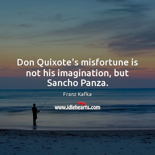 Image, Don Quixote's misfortune is not his imagination, but Sancho Panza.