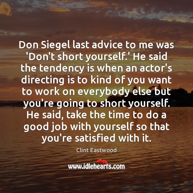 Don Siegel last advice to me was 'Don't short yourself.' He Clint Eastwood Picture Quote