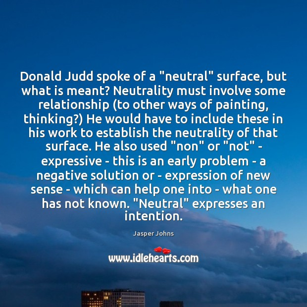 "Image, Donald Judd spoke of a ""neutral"" surface, but what is meant? Neutrality"