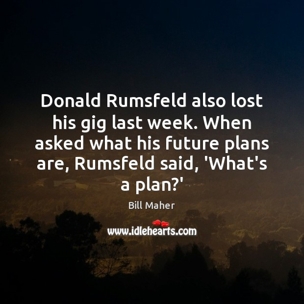Donald Rumsfeld also lost his gig last week. When asked what his Bill Maher Picture Quote