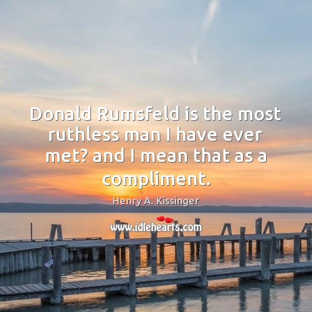 Image, Donald Rumsfeld is the most ruthless man I have ever met? and I mean that as a compliment.