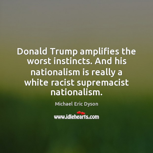 Donald Trump amplifies the worst instincts. And his nationalism is really a Michael Eric Dyson Picture Quote