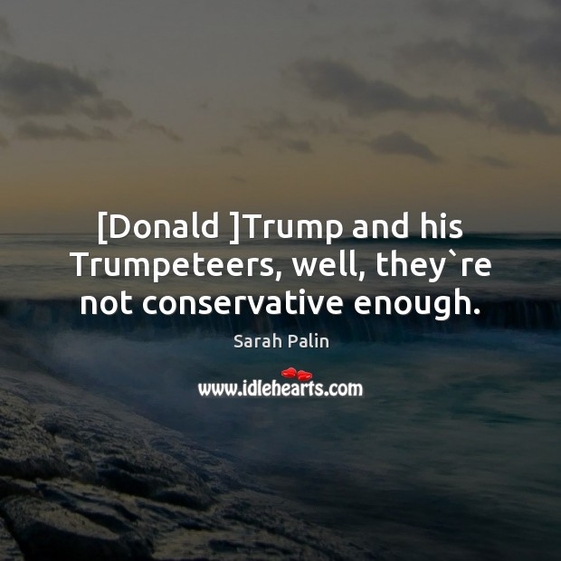 [Donald ]Trump and his Trumpeteers, well, they`re not conservative enough. Image