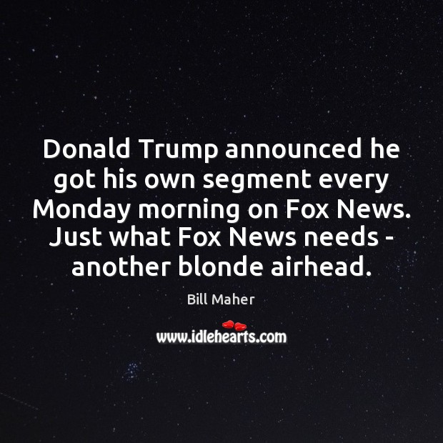 Donald Trump announced he got his own segment every Monday morning on Bill Maher Picture Quote