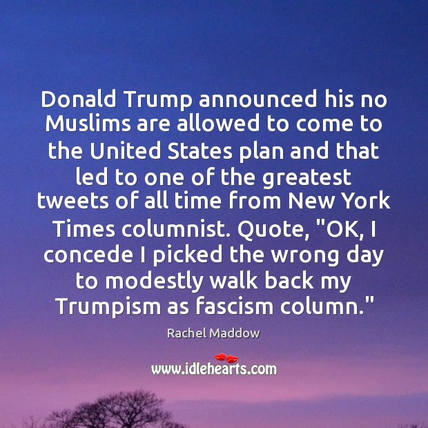 Donald Trump announced his no Muslims are allowed to come to the Rachel Maddow Picture Quote