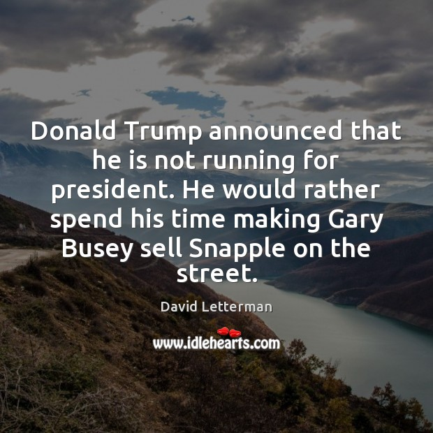 Donald Trump announced that he is not running for president. He would David Letterman Picture Quote