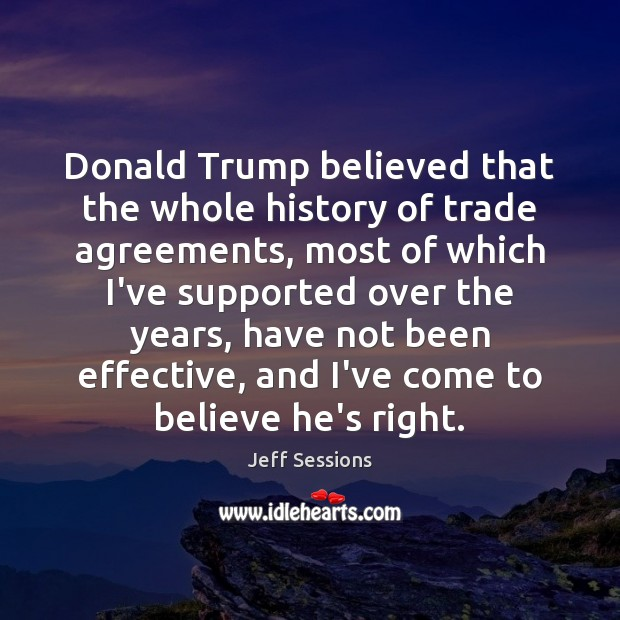 Donald Trump believed that the whole history of trade agreements, most of Jeff Sessions Picture Quote