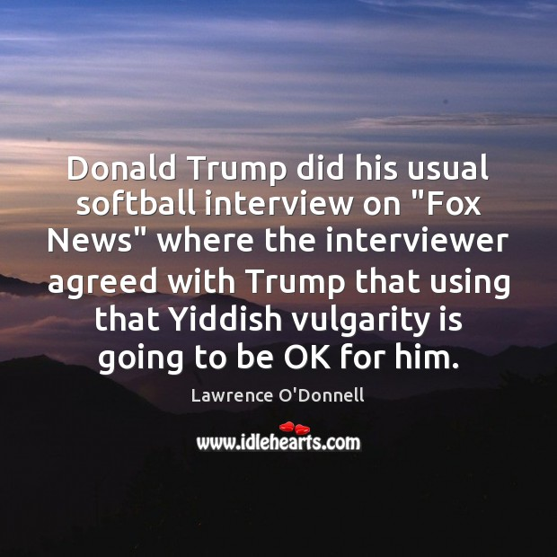 "Donald Trump did his usual softball interview on ""Fox News"" where the Lawrence O'Donnell Picture Quote"