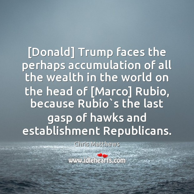 [Donald] Trump faces the perhaps accumulation of all the wealth in the Chris Matthews Picture Quote