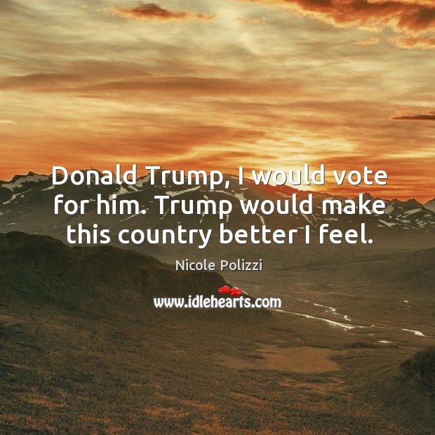 Donald trump, I would vote for him. Trump would make this country better I feel. Nicole Polizzi Picture Quote