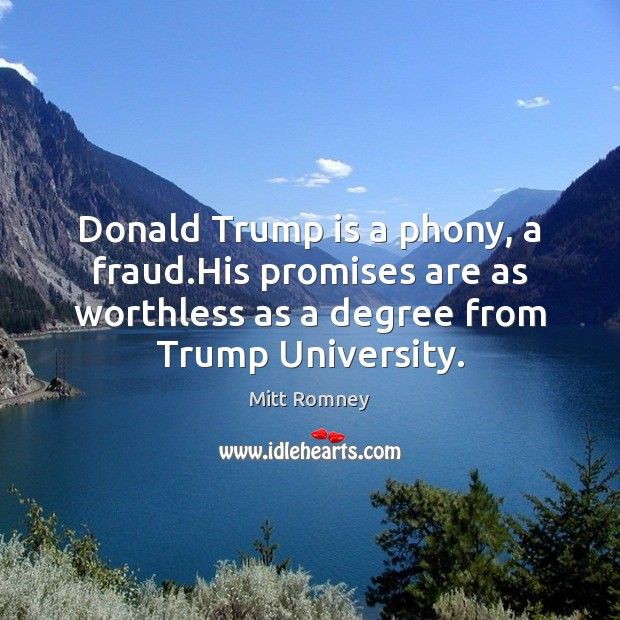 Donald Trump is a phony, a fraud.His promises are as worthless Mitt Romney Picture Quote