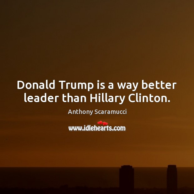 Donald Trump is a way better leader than Hillary Clinton. Image