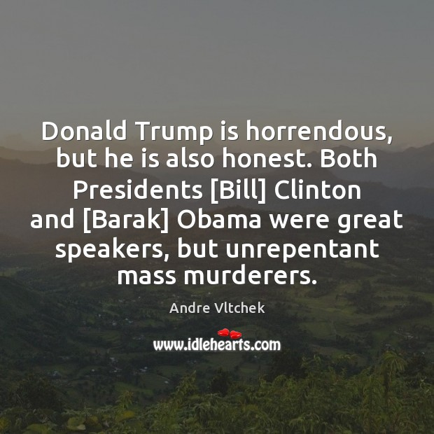 Donald Trump is horrendous, but he is also honest. Both Presidents [Bill] Andre Vltchek Picture Quote