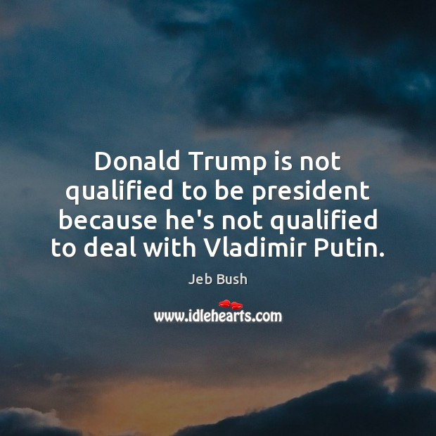 Donald Trump is not qualified to be president because he's not qualified Jeb Bush Picture Quote