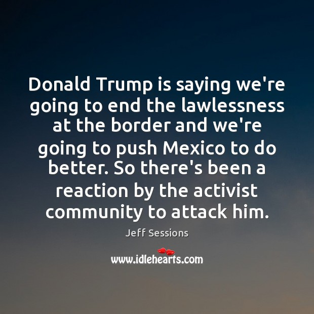 Donald Trump is saying we're going to end the lawlessness at the Jeff Sessions Picture Quote