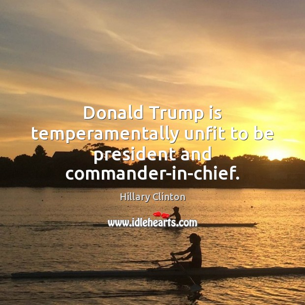 Image, Donald Trump is temperamentally unfit to be president and commander-in-chief.