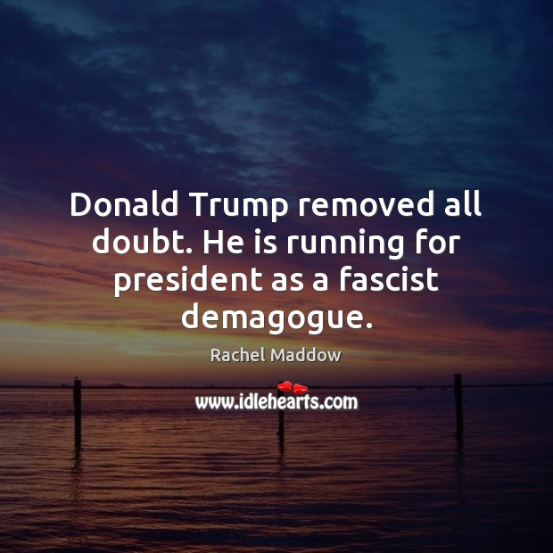 Donald Trump removed all doubt. He is running for president as a fascist demagogue. Rachel Maddow Picture Quote