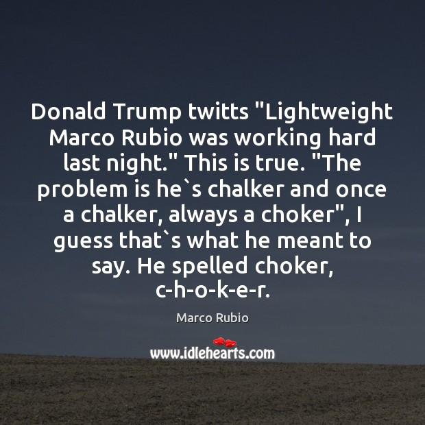 "Donald Trump twitts ""Lightweight Marco Rubio was working hard last night."" This Image"