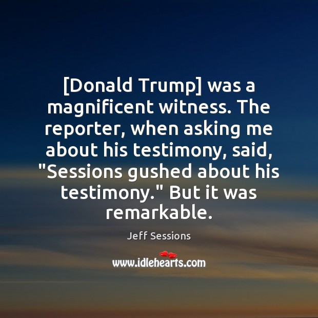 [Donald Trump] was a magnificent witness. The reporter, when asking me about Jeff Sessions Picture Quote