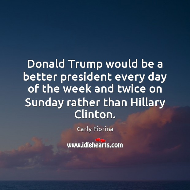 Donald Trump would be a better president every day of the week Carly Fiorina Picture Quote
