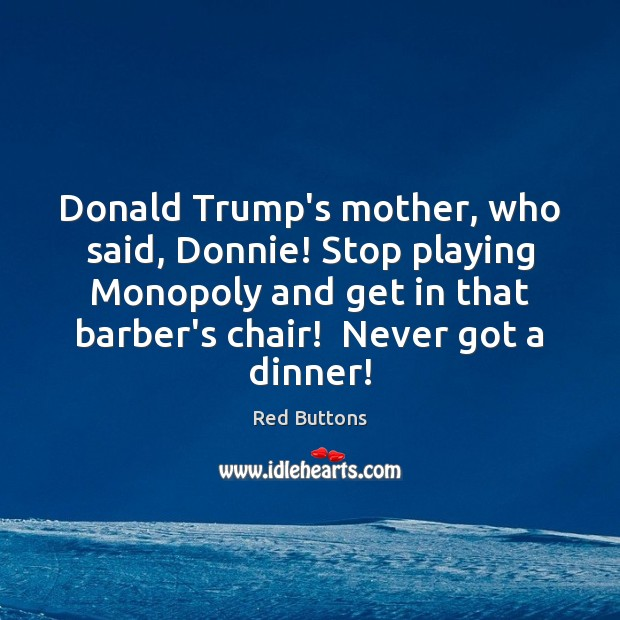 Donald Trump's mother, who said, Donnie! Stop playing Monopoly and get in Red Buttons Picture Quote