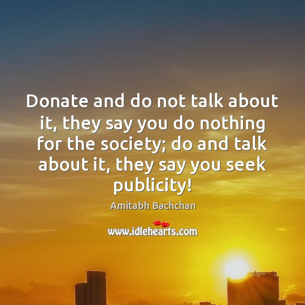 Donate and do not talk about it, they say you do nothing Donate Quotes Image