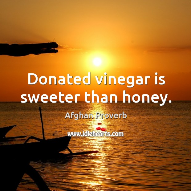 Donated vinegar is sweeter than honey. Afghan Proverbs Image