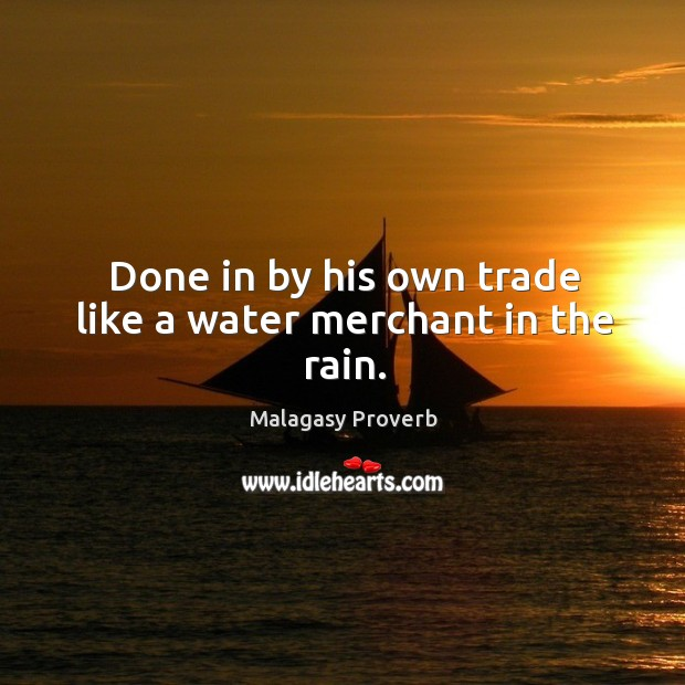 Done in by his own trade like a water merchant in the rain. Malagasy Proverbs Image