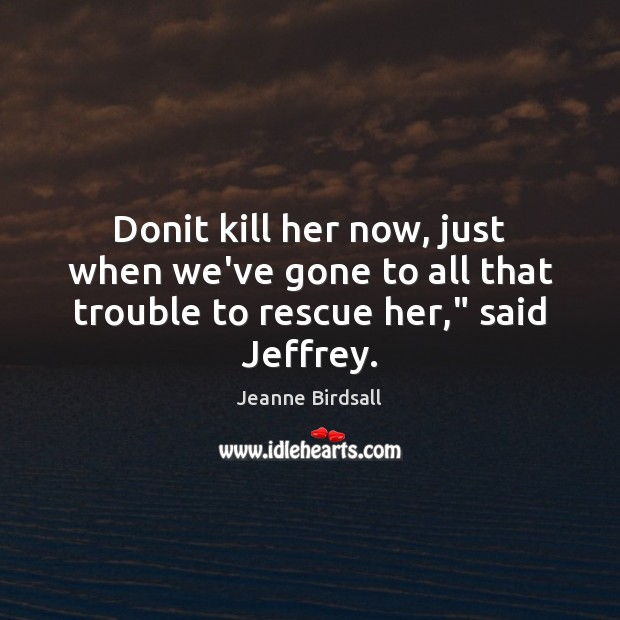 """Donit kill her now, just when we've gone to all that trouble to rescue her,"""" said Jeffrey. Image"""