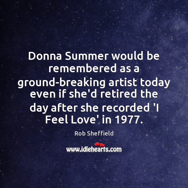 Donna Summer would be remembered as a ground-breaking artist today even if Rob Sheffield Picture Quote